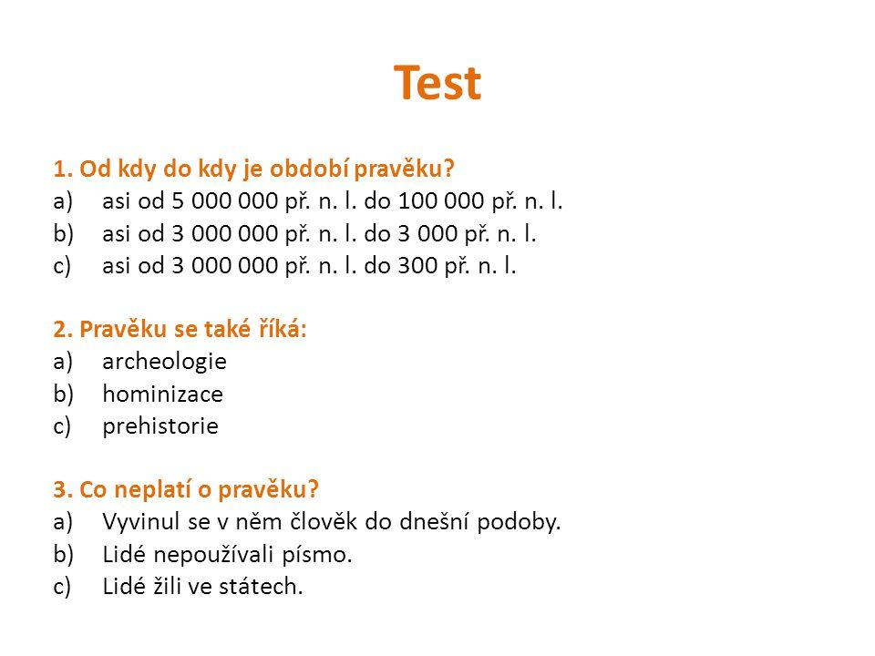 Test 1. Od kdy do kdy je období pravěku? a)asi od 5 000 000 př. n. l. do 100 000 př. n. l. b)asi od 3 000 000 př. n. l. do 3 000 př. n. l. c)asi od 3