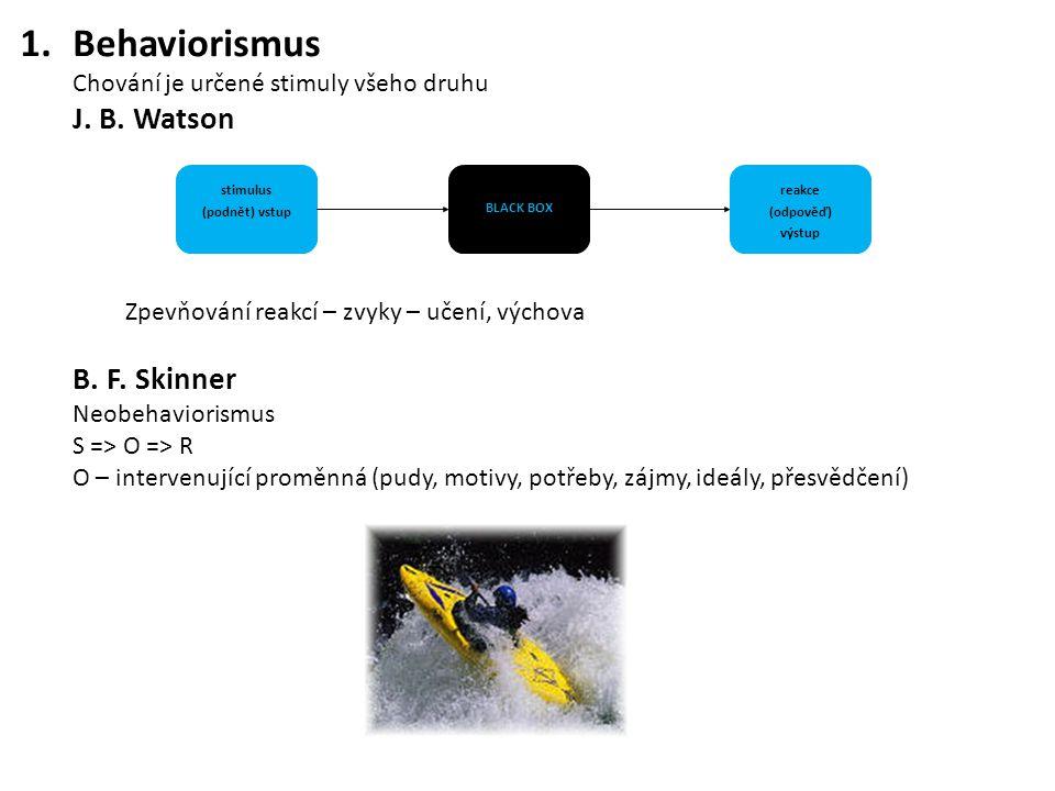 1.Behaviorismus Chování je určené stimuly všeho druhu J. B. Watson Zpevňování reakcí – zvyky – učení, výchova B. F. Skinner Neobehaviorismus S => O =>