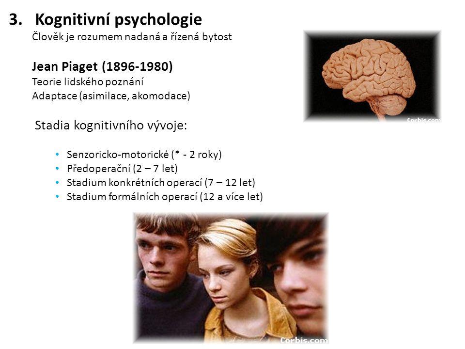 3.Kognitivní psychologie Člověk je rozumem nadaná a řízená bytost Jean Piaget (1896-1980) Teorie lidského poznání Adaptace (asimilace, akomodace) Stadia kognitivního vývoje: Senzoricko-motorické (* - 2 roky) Předoperační (2 – 7 let) Stadium konkrétních operací (7 – 12 let) Stadium formálních operací (12 a více let)