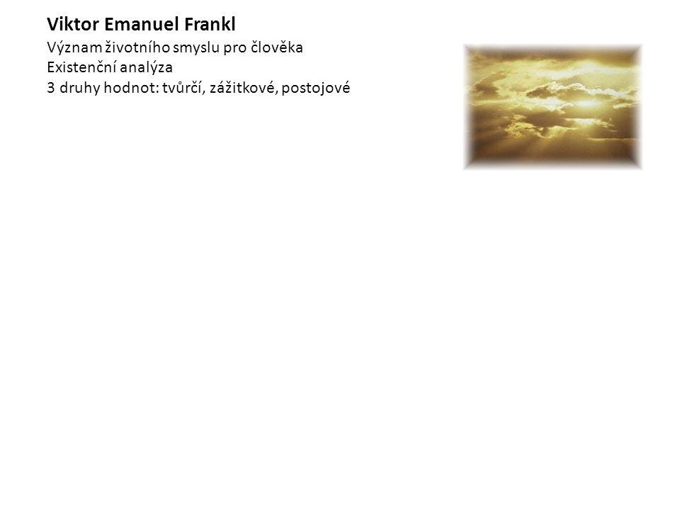 Viktor Emanuel Frankl Význam životního smyslu pro člověka Existenční analýza 3 druhy hodnot: tvůrčí, zážitkové, postojové