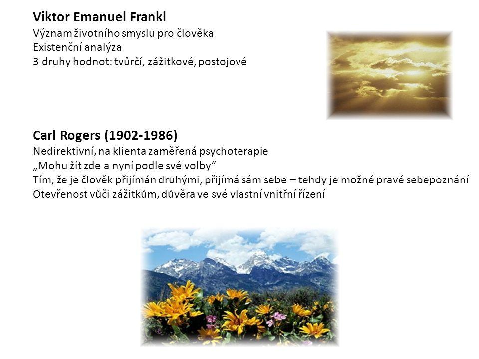"""Viktor Emanuel Frankl Význam životního smyslu pro člověka Existenční analýza 3 druhy hodnot: tvůrčí, zážitkové, postojové Carl Rogers (1902-1986) Nedirektivní, na klienta zaměřená psychoterapie """"Mohu žít zde a nyní podle své volby Tím, že je člověk přijímán druhými, přijímá sám sebe – tehdy je možné pravé sebepoznání Otevřenost vůči zážitkům, důvěra ve své vlastní vnitřní řízení"""