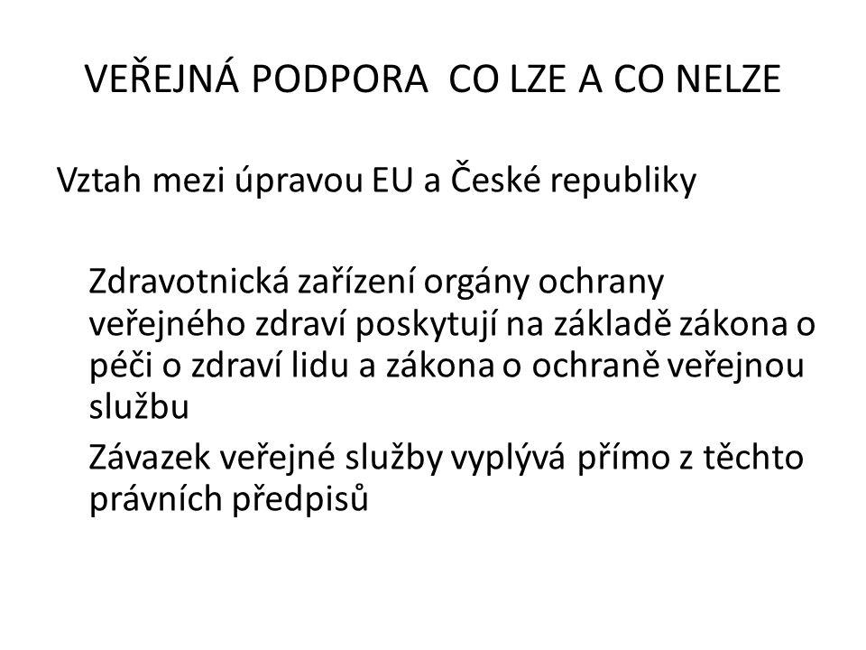 Vztah mezi úpravou EU a České republiky Zdravotnická zařízení orgány ochrany veřejného zdraví poskytují na základě zákona o péči o zdraví lidu a zákona o ochraně veřejnou službu Závazek veřejné služby vyplývá přímo z těchto právních předpisů VEŘEJNÁ PODPORA CO LZE A CO NELZE