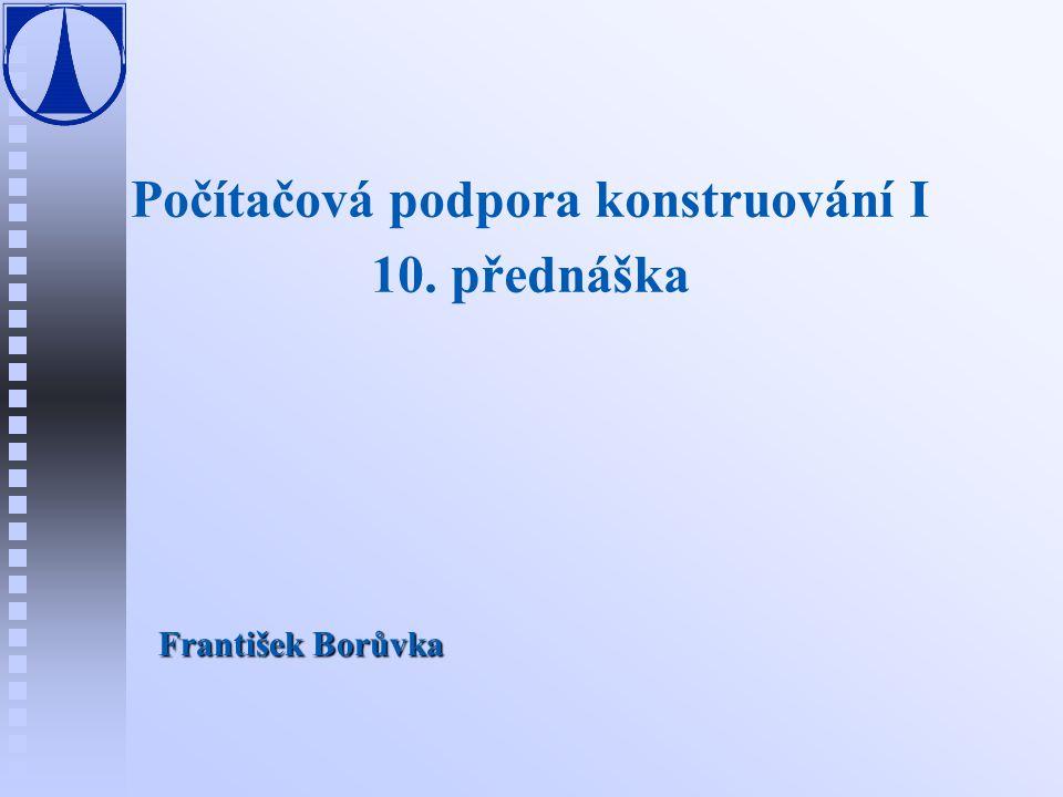 Počítačová podpora konstruování I 10. přednáška František Borůvka