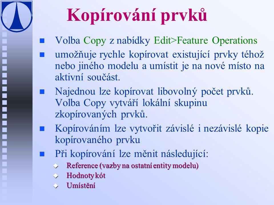 Kopírování prvků n n Volba Copy z nabídky Edit>Feature Operations n n umožňuje rychle kopírovat existující prvky téhož nebo jiného modelu a umístit je na nové místo na aktivní součást.