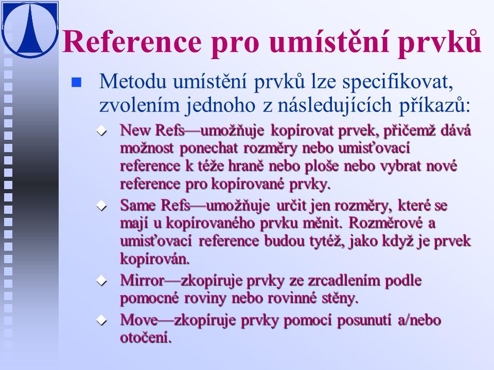 Reference pro umístění prvků n n Metodu umístění prvků lze specifikovat, zvolením jednoho z následujících příkazů: u New Refs—umožňuje kopírovat prvek, přičemž dává možnost ponechat rozměry nebo umisťovací reference k téže hraně nebo ploše nebo vybrat nové reference pro kopírované prvky.