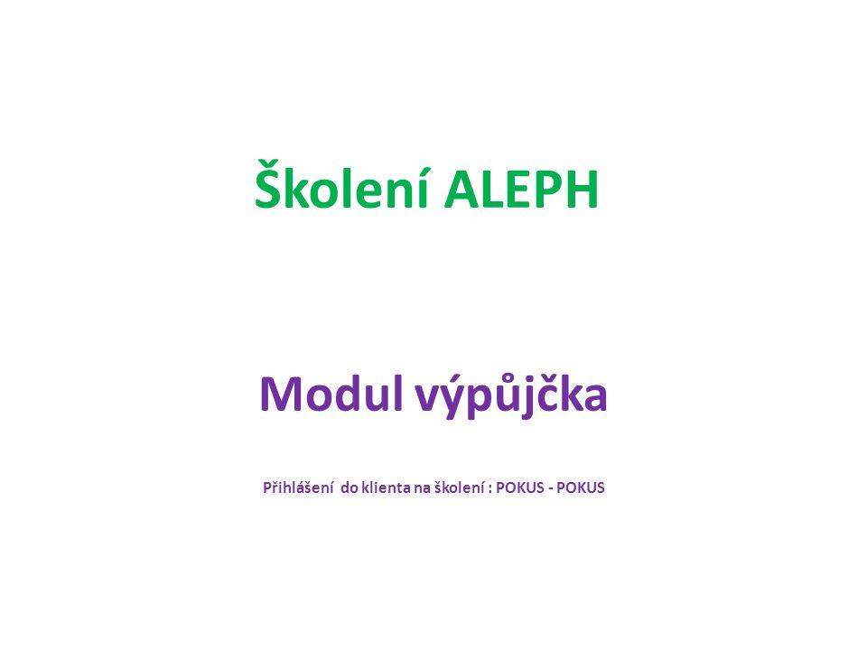 Školení ALEPH Modul výpůjčka Přihlášení do klienta na školení : POKUS - POKUS