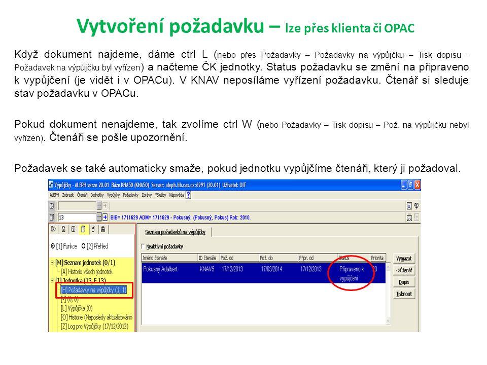 Vytvoření požadavku – lze přes klienta či OPAC Když dokument najdeme, dáme ctrl L ( nebo přes Požadavky – Požadavky na výpůjčku – Tisk dopisu - Požadavek na výpůjčku byl vyřízen ) a načteme ČK jednotky.