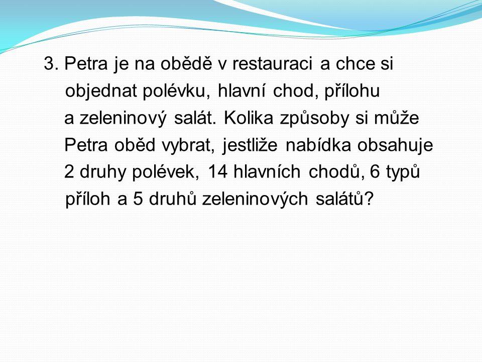 3. Petra je na obědě v restauraci a chce si objednat polévku, hlavní chod, přílohu a zeleninový salát. Kolika způsoby si může Petra oběd vybrat, jestl