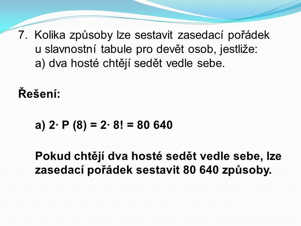 7. Kolika způsoby lze sestavit zasedací pořádek u slavnostní tabule pro devět osob, jestliže: a) dva hosté chtějí sedět vedle sebe. Řešení: a) 2∙ P (8