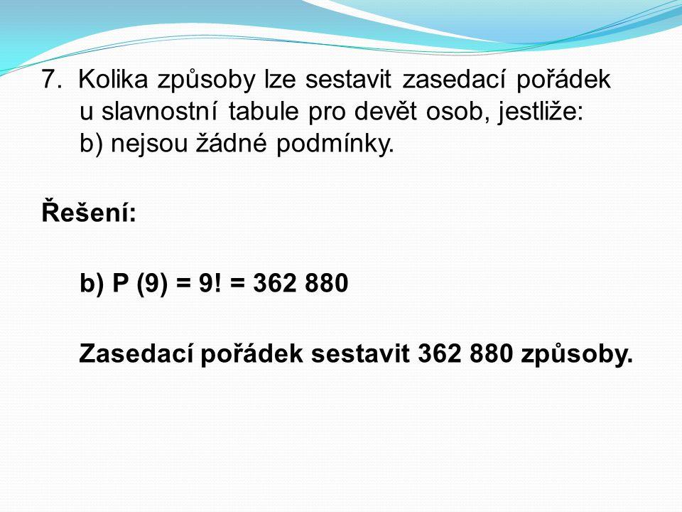 7. Kolika způsoby lze sestavit zasedací pořádek u slavnostní tabule pro devět osob, jestliže: b) nejsou žádné podmínky. Řešení: b) P (9) = 9! = 362 88