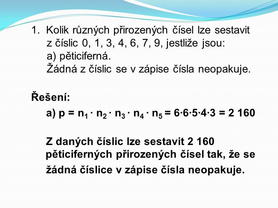 Řešení: a) p = n 1 ∙ n 2 ∙ n 3 ∙ n 4 ∙ n 5 = 6∙6∙5∙4∙3 = 2 160 Z daných číslic lze sestavit 2 160 pěticiferných přirozených čísel tak, že se žádná čís