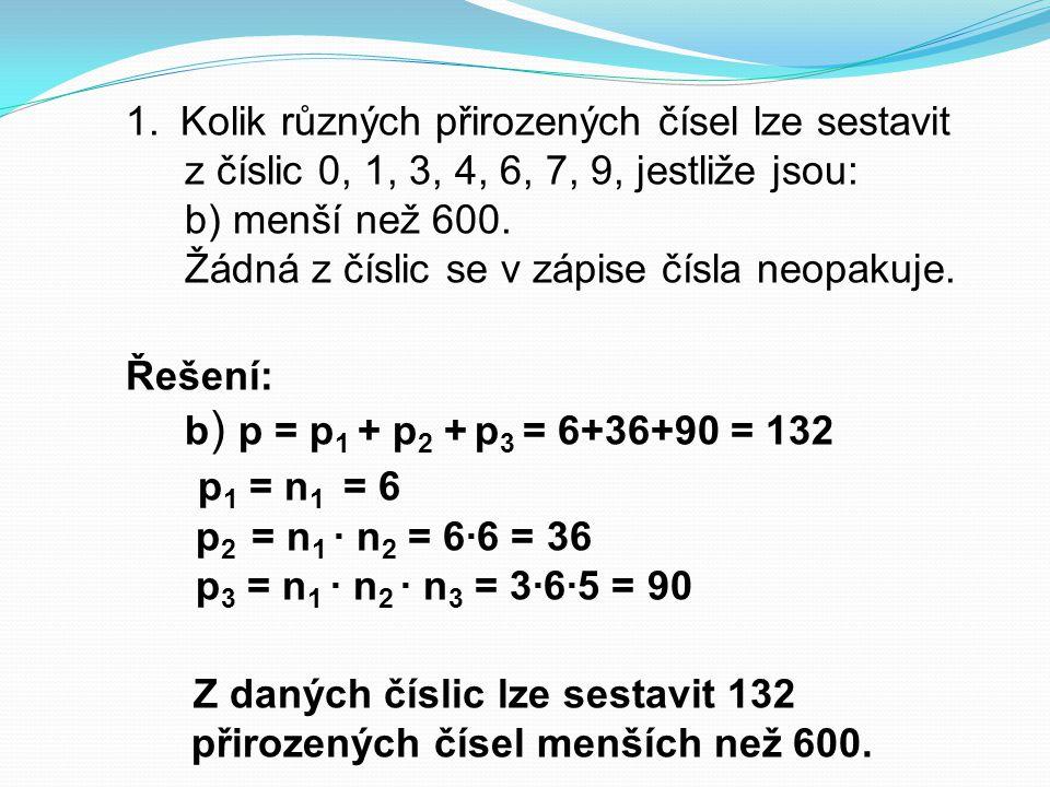 Řešení: b ) p = p 1 + p 2 + p 3 = 6+36+90 = 132 p 1 = n 1 = 6 p 2 = n 1 ∙ n 2 = 6∙6 = 36 p 3 = n 1 ∙ n 2 ∙ n 3 = 3∙6∙5 = 90 Z daných číslic lze sestav
