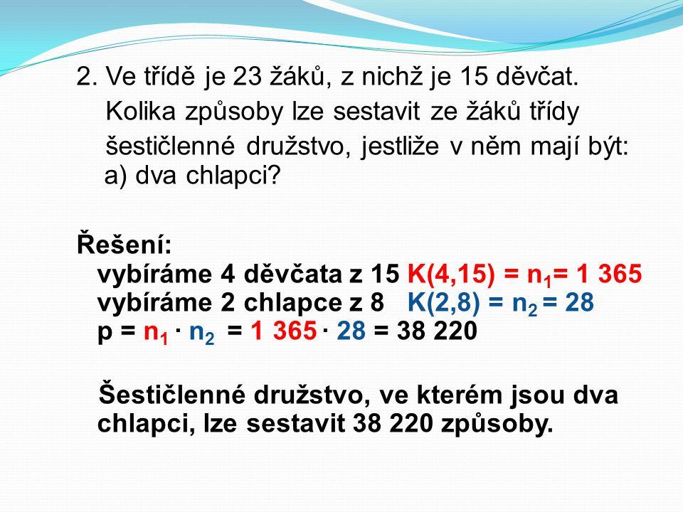 2. Ve třídě je 23 žáků, z nichž je 15 děvčat. Kolika způsoby lze sestavit ze žáků třídy šestičlenné družstvo, jestliže v něm mají být: a) dva chlapci?