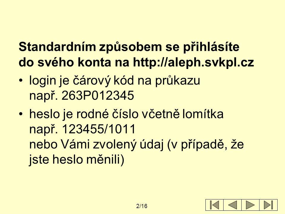 2/16 Standardním způsobem se přihlásíte do svého konta na http://aleph.svkpl.cz login je čárový kód na průkazu např. 263P012345 heslo je rodné číslo v