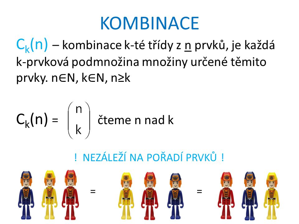 KOMBINACE C k (n) – kombinace k-té třídy z n prvků, je každá k-prvková podmnožina množiny určené těmito prvky. n ∈ N, k ∈ N, n≥k C k (n) = čteme n nad