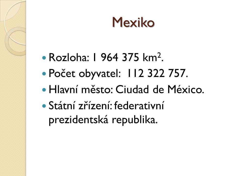 Mexiko Rozloha: 1 964 375 km 2. Počet obyvatel: 112 322 757. Hlavní město: Ciudad de México. Státní zřízení: federativní prezidentská republika.