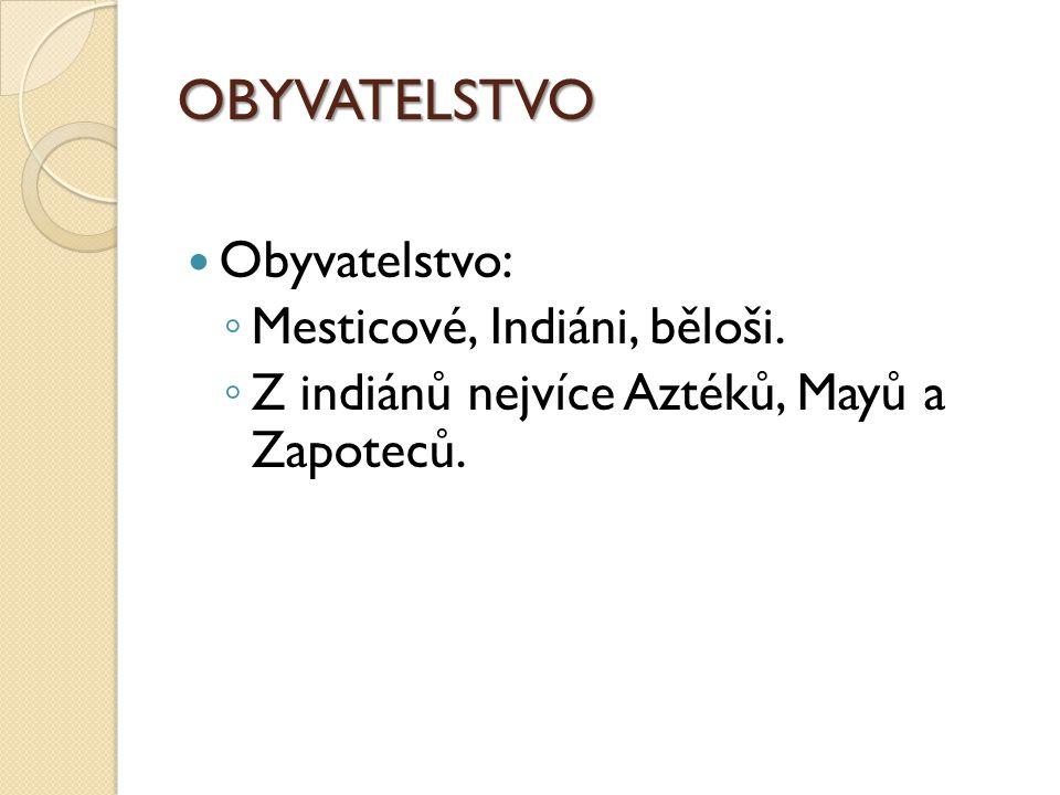 OBYVATELSTVO Obyvatelstvo: ◦ Mesticové, Indiáni, běloši. ◦ Z indiánů nejvíce Aztéků, Mayů a Zapoteců.
