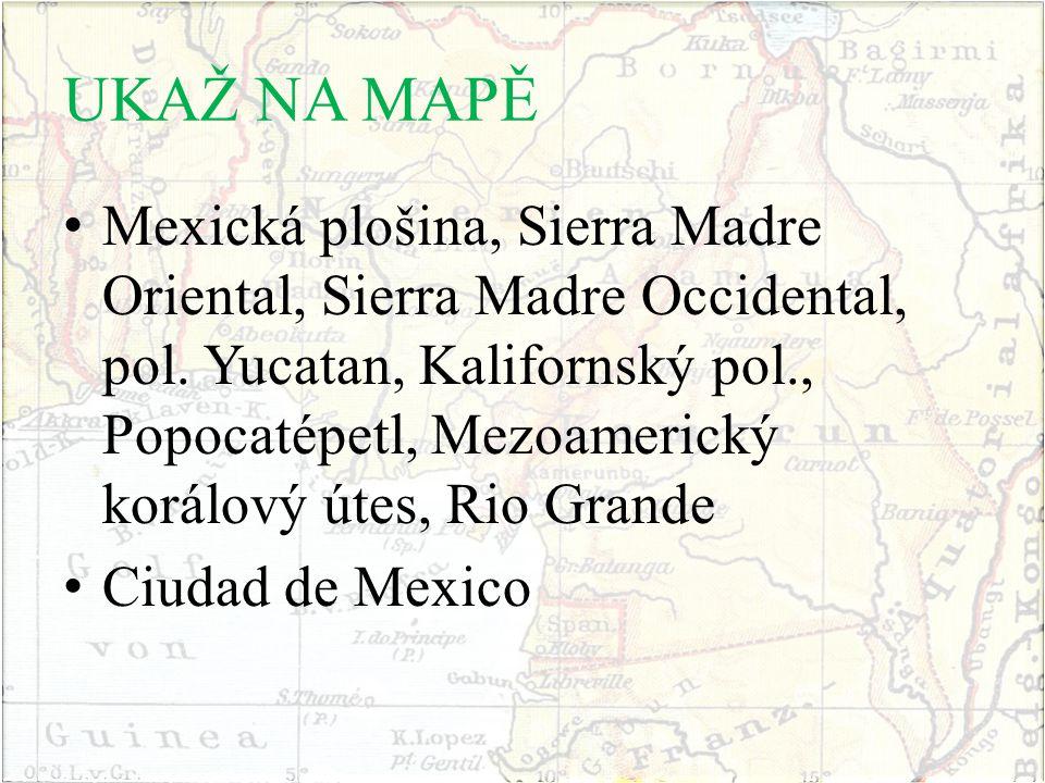 UKAŽ NA MAPĚ Mexická plošina, Sierra Madre Oriental, Sierra Madre Occidental, pol. Yucatan, Kalifornský pol., Popocatépetl, Mezoamerický korálový útes