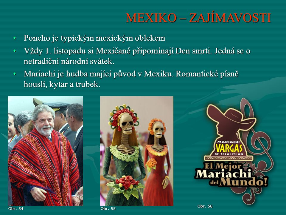 MEXIKO – ZAJÍMAVOSTI Obr. 54 Obr. 55 Obr. 56 Poncho je typickým mexickým oblekemPoncho je typickým mexickým oblekem Vždy 1. listopadu si Mexičané přip