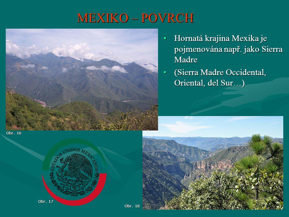 MEXIKO – POVRCH Obr. 16 Obr. 17 Obr. 18 Hornatá krajina Mexika je pojmenována např. jako Sierra MadreHornatá krajina Mexika je pojmenována např. jako