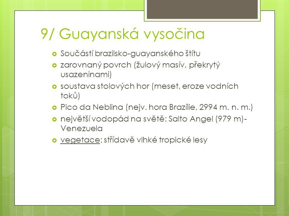 9/ Guayanská vysočina  Součástí brazilsko-guayanského štítu  zarovnaný povrch (žulový masív, překrytý usazeninami)  soustava stolových hor (meset,