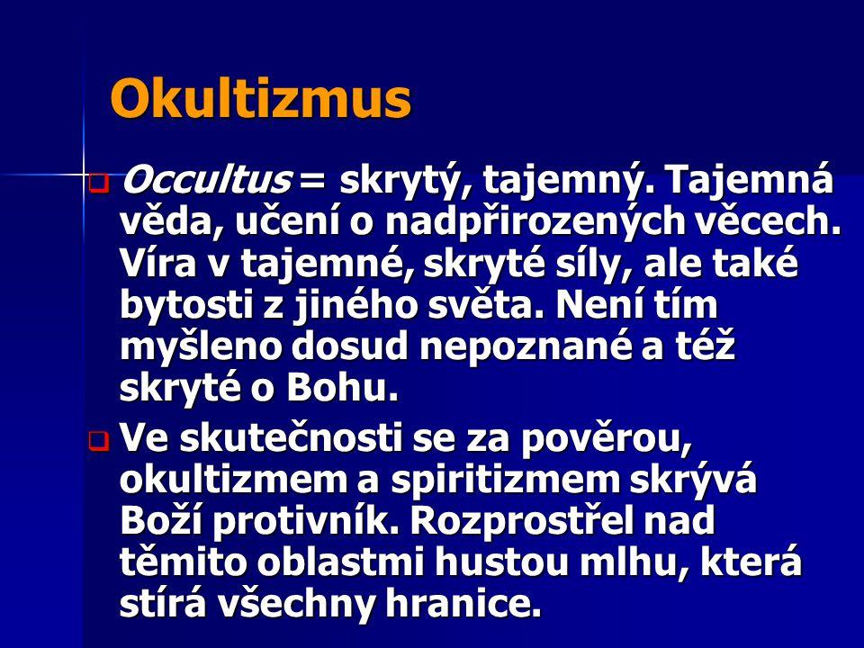 Okultizmus  Occultus = skrytý, tajemný. Tajemná věda, učení o nadpřirozených věcech. Víra v tajemné, skryté síly, ale také bytosti z jiného světa. Ne