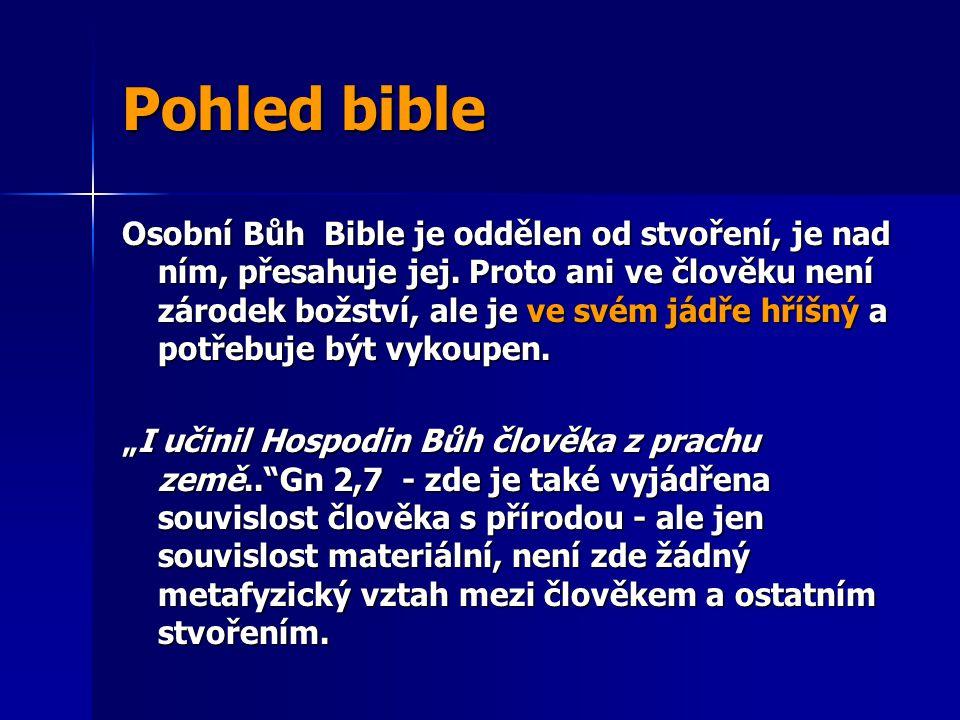 Pohled bible Osobní Bůh Bible je oddělen od stvoření, je nad ním, přesahuje jej. Proto ani ve člověku není zárodek božství, ale je ve svém jádře hříšn
