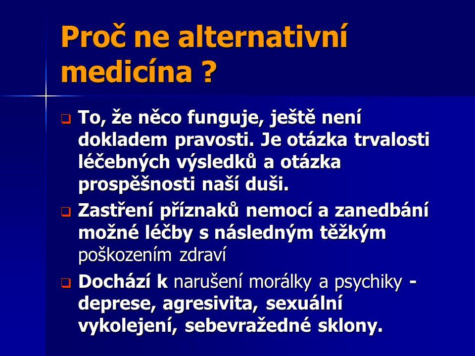 Proč ne alternativní medicína ?  To, že něco funguje, ještě není dokladem pravosti. Je otázka trvalosti léčebných výsledků a otázka prospěšnosti naší