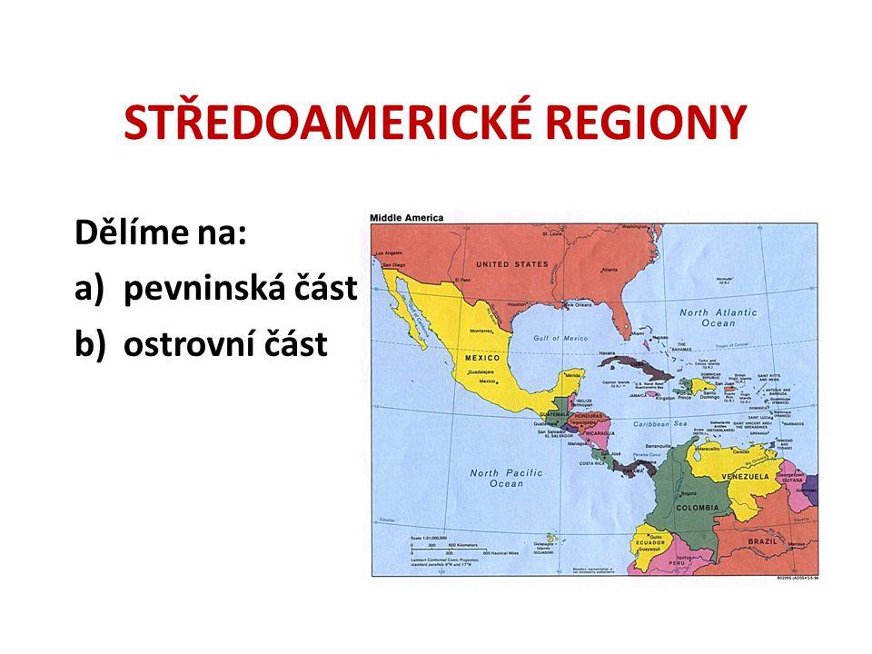 STŘEDOAMERICKÉ REGIONY Dělíme na: a)pevninská část b)ostrovní část