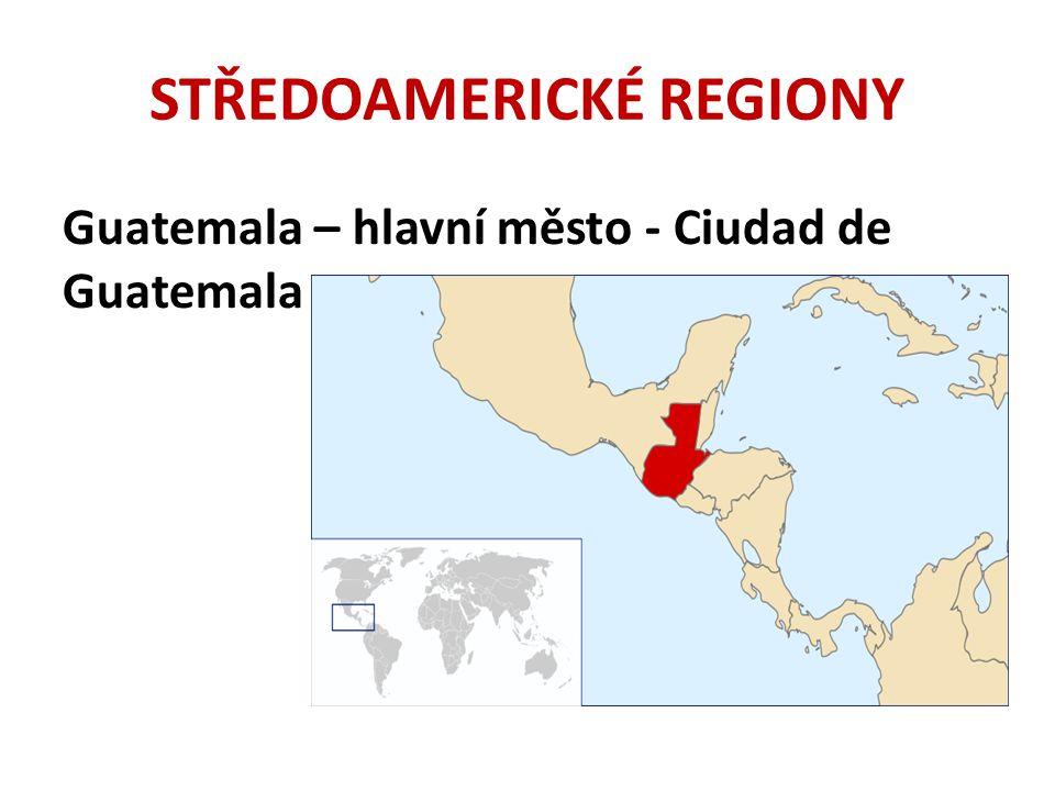 STŘEDOAMERICKÉ REGIONY Guatemala – hlavní město - Ciudad de Guatemala