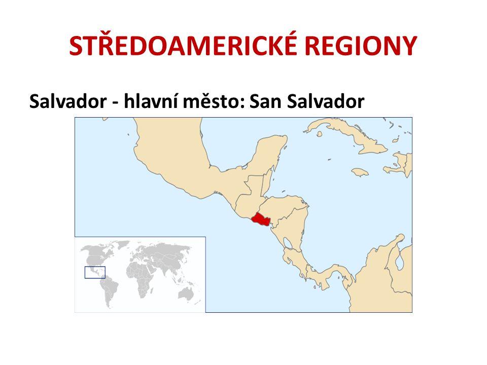 STŘEDOAMERICKÉ REGIONY Salvador - hlavní město: San Salvador