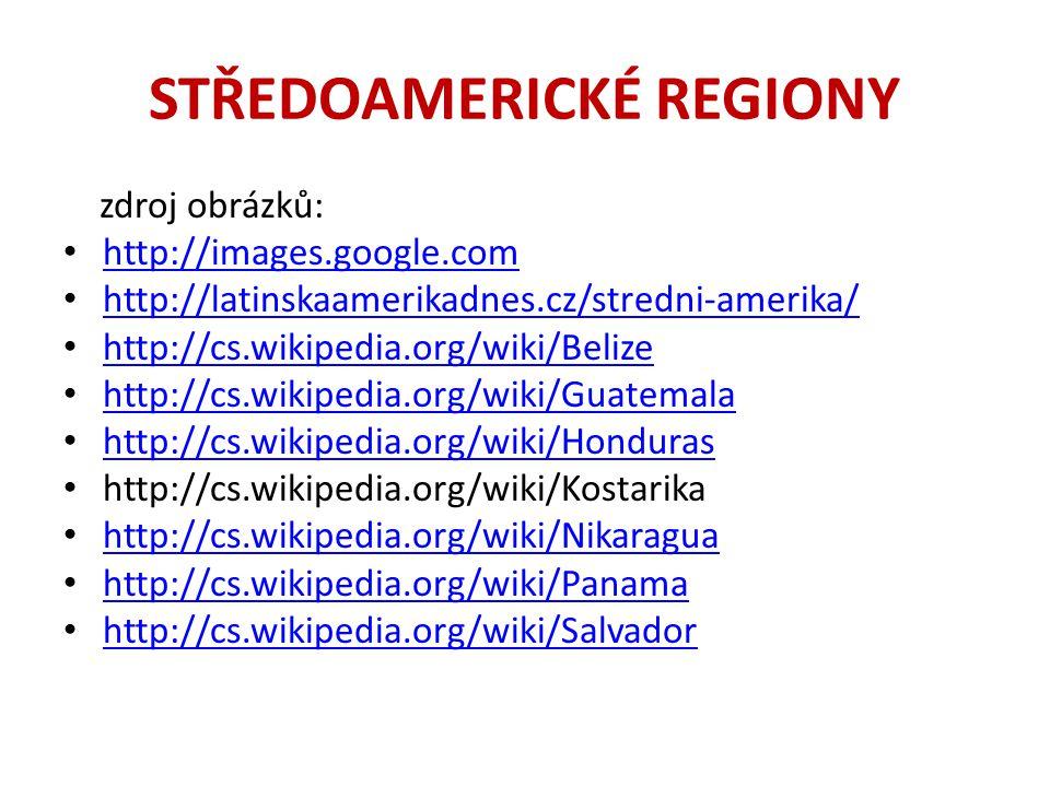 STŘEDOAMERICKÉ REGIONY zdroj obrázků: http://images.google.com http://latinskaamerikadnes.cz/stredni-amerika/ http://cs.wikipedia.org/wiki/Belize http://cs.wikipedia.org/wiki/Guatemala http://cs.wikipedia.org/wiki/Honduras http://cs.wikipedia.org/wiki/Kostarika http://cs.wikipedia.org/wiki/Nikaragua http://cs.wikipedia.org/wiki/Panama http://cs.wikipedia.org/wiki/Salvador