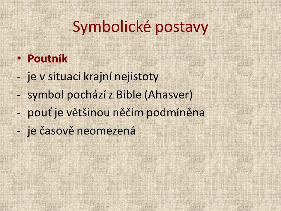 Symbolické postavy Poutník -je v situaci krajní nejistoty -symbol pochází z Bible (Ahasver) -pouť je většinou něčím podmíněna -je časově neomezená