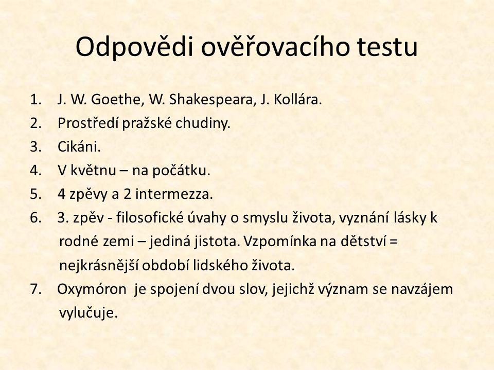 Odpovědi ověřovacího testu 1.J. W. Goethe, W. Shakespeara, J. Kollára. 2.Prostředí pražské chudiny. 3.Cikáni. 4.V květnu – na počátku. 5.4 zpěvy a 2 i