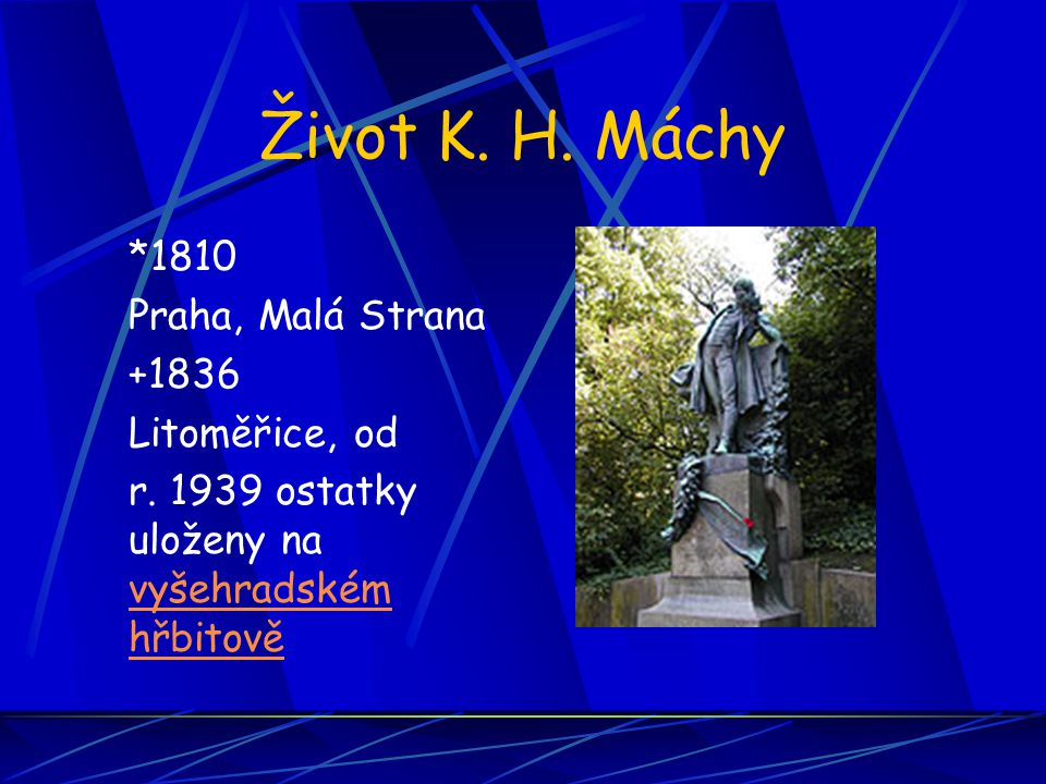 Život K. H. Máchy *1810 Praha, Malá Strana +1836 Litoměřice, od r. 1939 ostatky uloženy na vyšehradském hřbitově vyšehradském hřbitově
