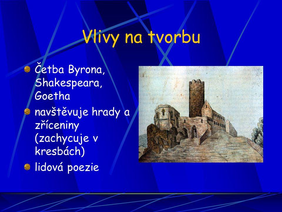 Vlivy na tvorbu Četba Byrona, Shakespeara, Goetha navštěvuje hrady a zříceniny (zachycuje v kresbách) lidová poezie