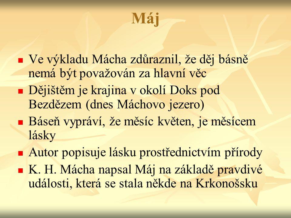 Máj Ve výkladu Mácha zdůraznil, že děj básně nemá být považován za hlavní věc Dějištěm je krajina v okolí Doks pod Bezdězem (dnes Máchovo jezero) Báseň vypráví, že měsíc květen, je měsícem lásky Autor popisuje lásku prostřednictvím přírody K.