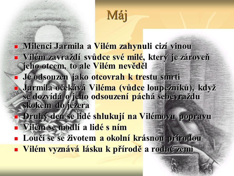 Máj Milenci Jarmila a Vilém zahynuli cizí vinou Milenci Jarmila a Vilém zahynuli cizí vinou Vilém zavraždí svůdce své milé, který je zároveň jeho otcem, to ale Vilém nevěděl Vilém zavraždí svůdce své milé, který je zároveň jeho otcem, to ale Vilém nevěděl Je odsouzen jako otcovrah k trestu smrti Je odsouzen jako otcovrah k trestu smrti Jarmila očekává Viléma (vůdce loupežníků), když se dozvídá o jeho odsouzení páchá sebevraždu skokem do jezera Jarmila očekává Viléma (vůdce loupežníků), když se dozvídá o jeho odsouzení páchá sebevraždu skokem do jezera Druhý den se lidé shlukují na Vilémovu popravu Druhý den se lidé shlukují na Vilémovu popravu Vilém se modlí a lidé s ním Vilém se modlí a lidé s ním Loučí se se životem a okolní krásnou přírodou Loučí se se životem a okolní krásnou přírodou Vilém vyznává lásku k přírodě a rodné zemi Vilém vyznává lásku k přírodě a rodné zemi