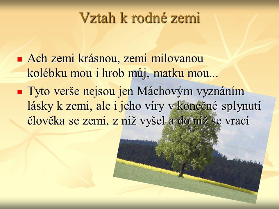 Vztah k rodné zemi Ach zemi krásnou, zemi milovanou kolébku mou i hrob můj, matku mou...
