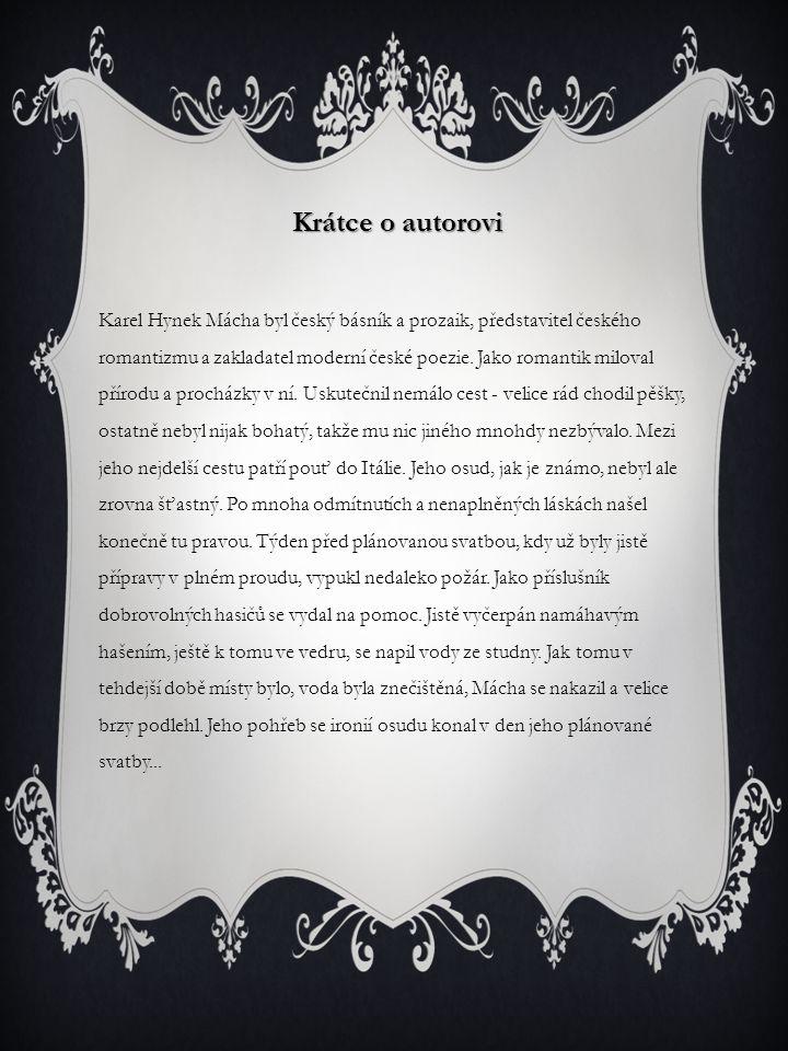 Krátce o autorovi Karel Hynek Mácha byl český básník a prozaik, představitel českého romantizmu a zakladatel moderní české poezie. Jako romantik milov
