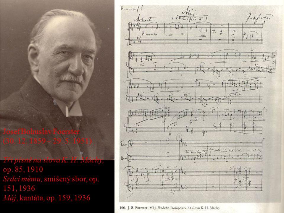 Josef Bohuslav Foerster (30. 12. 1859 – 29. 5. 1951) Tři písně na slova K. H. Máchy, op. 85, 1910 Srdci mému, smíšený sbor, op. 151, 1936 Máj, kantáta