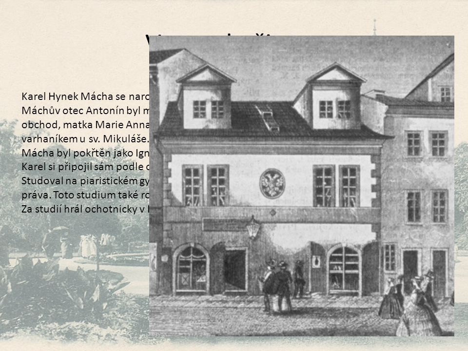 Vstup do života Karel Hynek Mácha se narodil v Praze na Újezdě. Máchův otec Antonín byl mlynář, který měl později na nynějším Karlově náměstí krupařsk