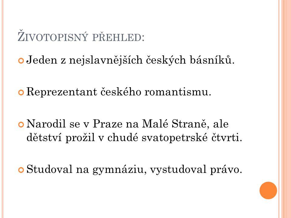 Ž IVOTOPISNÝ PŘEHLED : Jeden z nejslavnějších českých básníků. Reprezentant českého romantismu. Narodil se v Praze na Malé Straně, ale dětství prožil