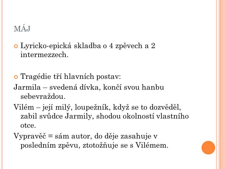 MÁJ Lyricko-epická skladba o 4 zpěvech a 2 intermezzech. Tragédie tří hlavních postav: Jarmila – svedená dívka, končí svou hanbu sebevraždou. Vilém –