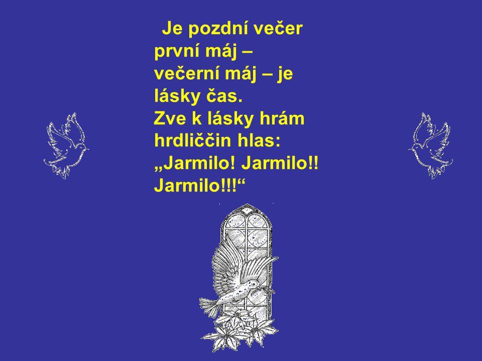 """Je pozdní večer první máj – večerní máj – je lásky čas. Zve k lásky hrám hrdliččin hlas: """"Jarmilo! Jarmilo!! Jarmilo!!!"""""""