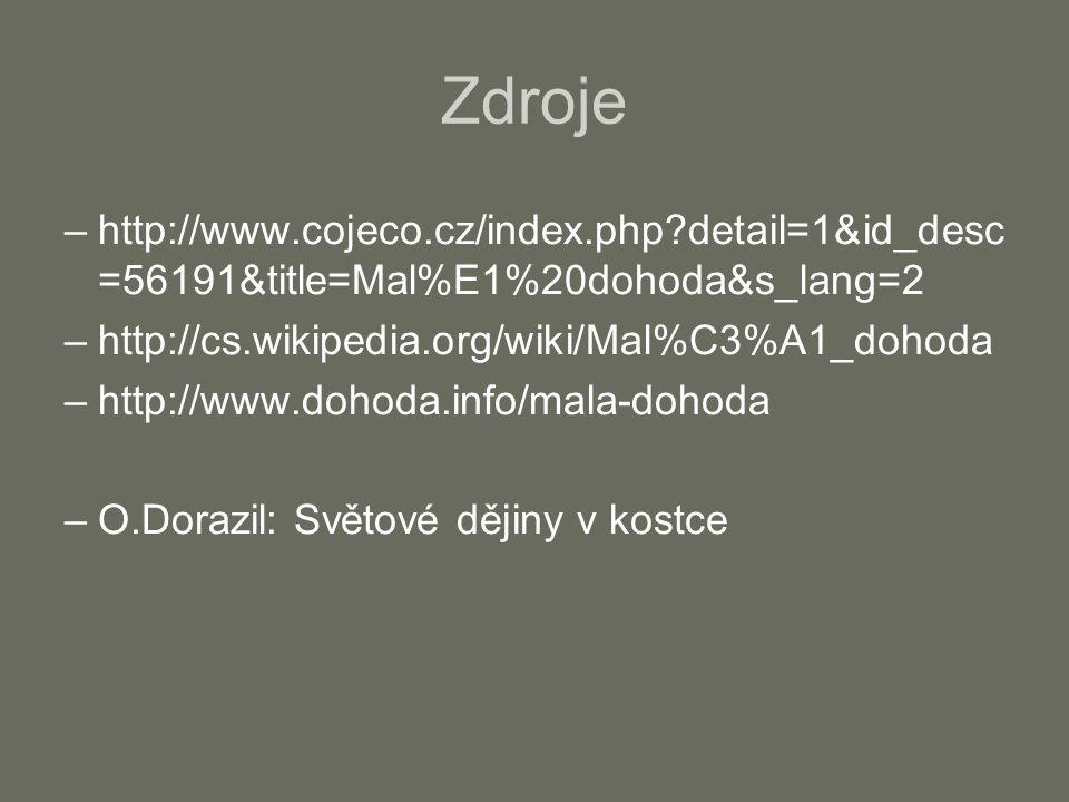 Zdroje –http://www.cojeco.cz/index.php detail=1&id_desc =56191&title=Mal%E1%20dohoda&s_lang=2 –http://cs.wikipedia.org/wiki/Mal%C3%A1_dohoda –http://www.dohoda.info/mala-dohoda –O.Dorazil: Světové dějiny v kostce