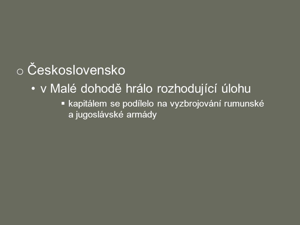 o Československo v Malé dohodě hrálo rozhodující úlohu  kapitálem se podílelo na vyzbrojování rumunské a jugoslávské armády