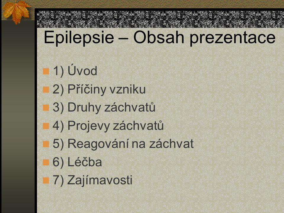 Epilepsie – Obsah prezentace 1) Úvod 2) Příčiny vzniku 3) Druhy záchvatů 4) Projevy záchvatů 5) Reagování na záchvat 6) Léčba 7) Zajímavosti