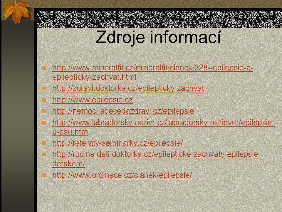 Zdroje informací http://www.mineralfit.cz/mineralfit/clanek/328--epilepsie-a- epilepticky-zachvat.html http://www.mineralfit.cz/mineralfit/clanek/328--epilepsie-a- epilepticky-zachvat.html http://zdravi.doktorka.cz/epilepticky-zachvat http://www.epilepsie.cz http://nemoci.abecedazdravi.cz/epilepsie http://www.labradorsky-retrivr.cz/labradorsky-retriever/epilepsie- u-psu.htm http://www.labradorsky-retrivr.cz/labradorsky-retriever/epilepsie- u-psu.htm http://referaty-seminarky.cz/epilepsie/ http://rodina-deti.doktorka.cz/epilepticke-zachvaty-epilepsie- detskem/ http://rodina-deti.doktorka.cz/epilepticke-zachvaty-epilepsie- detskem/ http://www.ordinace.cz/clanek/epilepsie/