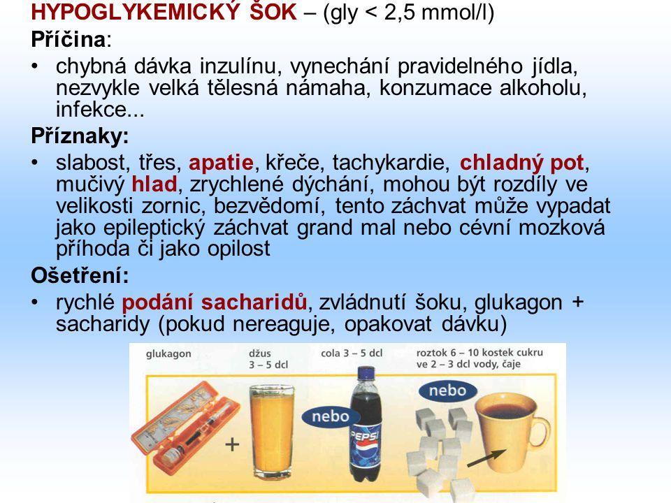 HYPOGLYKEMICKÝ ŠOK – (gly < 2,5 mmol/l) Příčina: chybná dávka inzulínu, vynechání pravidelného jídla, nezvykle velká tělesná námaha, konzumace alkohol